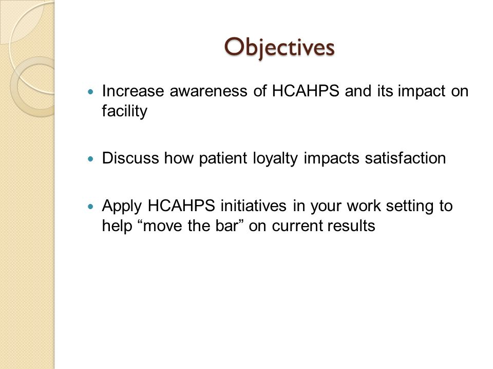 Objectives Increase awareness of HCAHPS and its impact on facility