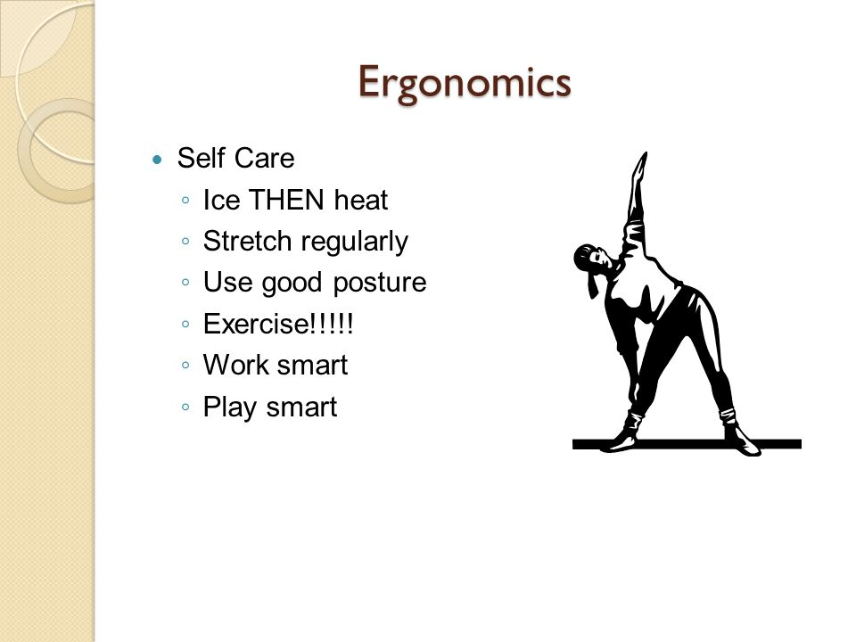 Ergonomics Self Care Ice THEN heat Stretch regularly Use good posture
