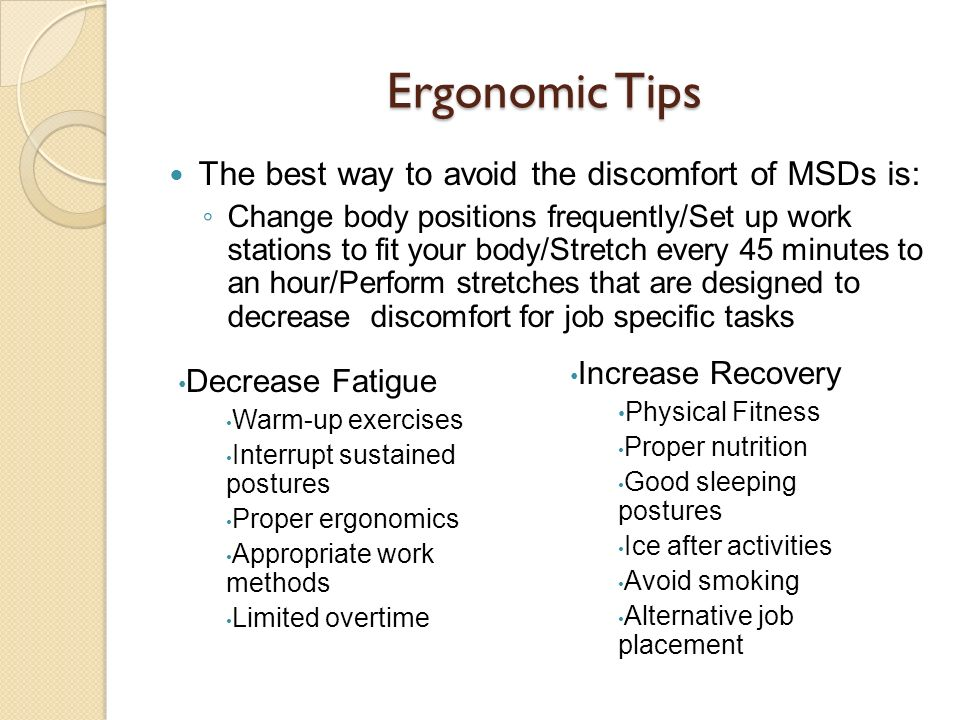 Ergonomic Tips The best way to avoid the discomfort of MSDs is: