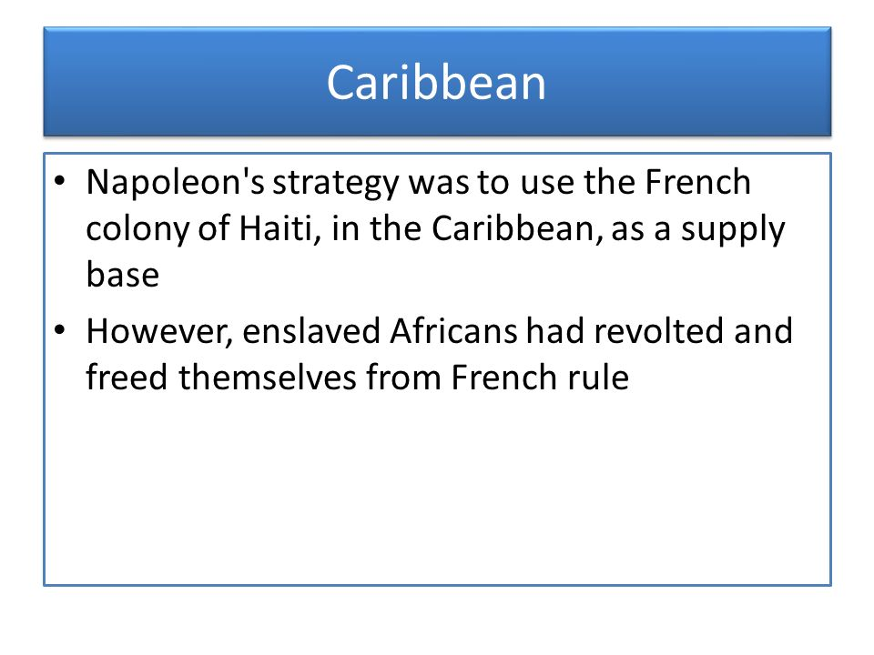 Caribbean Napoleon s strategy was to use the French colony of Haiti, in the Caribbean, as a supply base.
