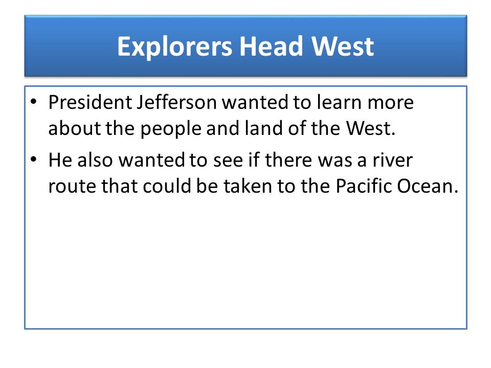Explorers Head West President Jefferson wanted to learn more about the people and land of the West.