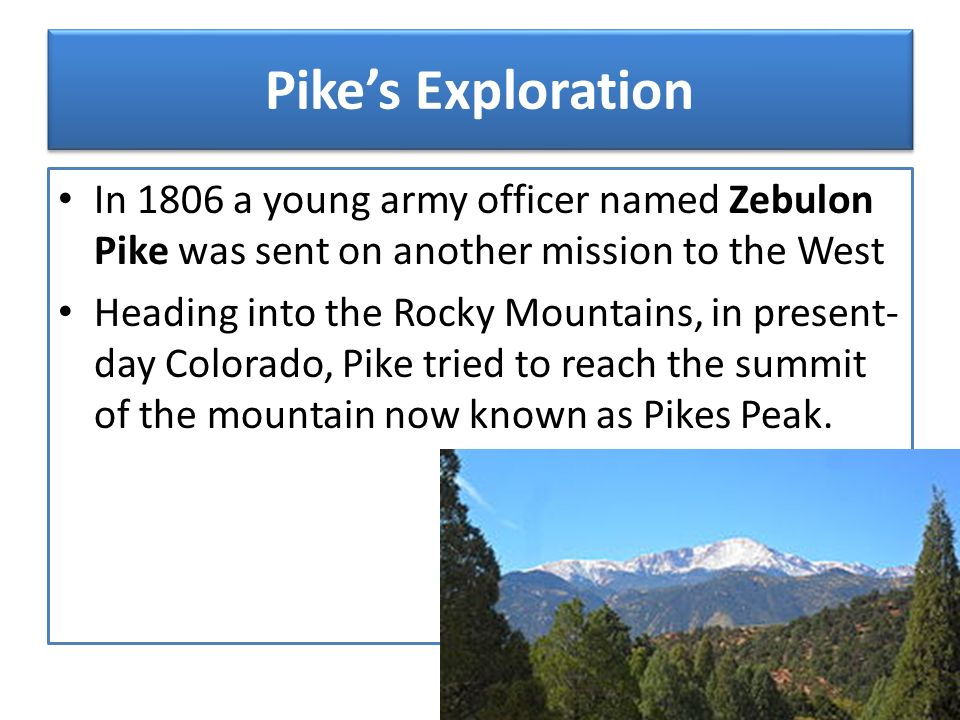 Pike's Exploration In 1806 a young army officer named Zebulon Pike was sent on another mission to the West.