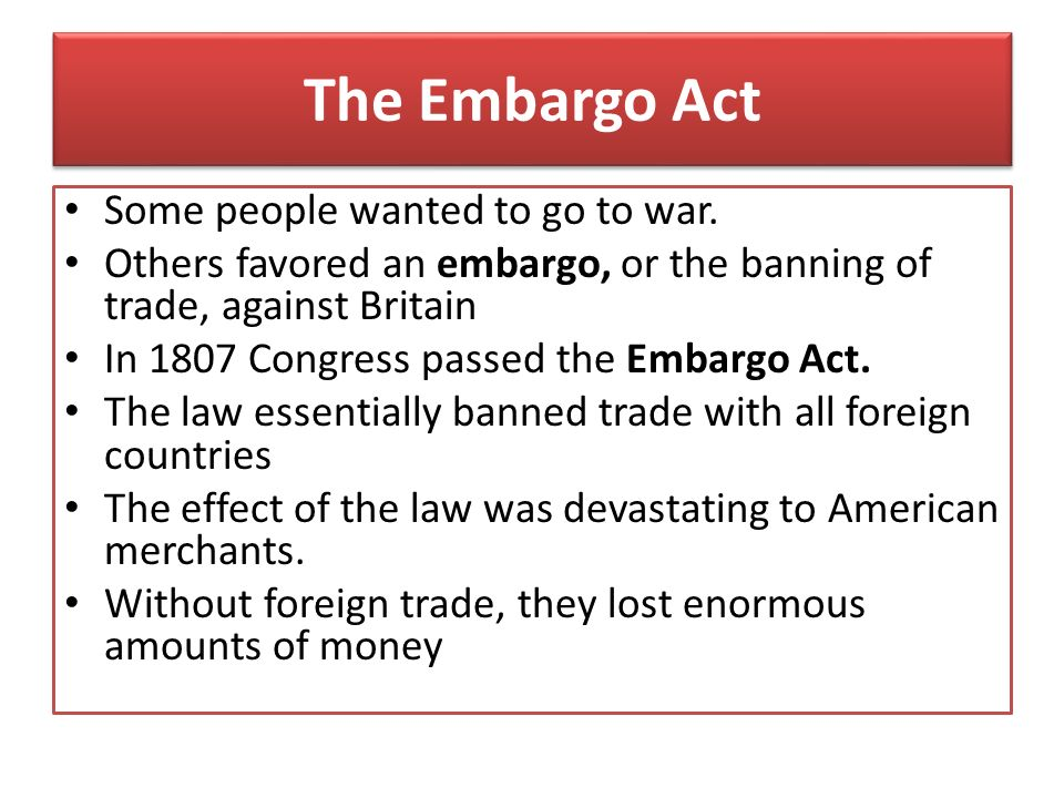 The Embargo Act Some people wanted to go to war.