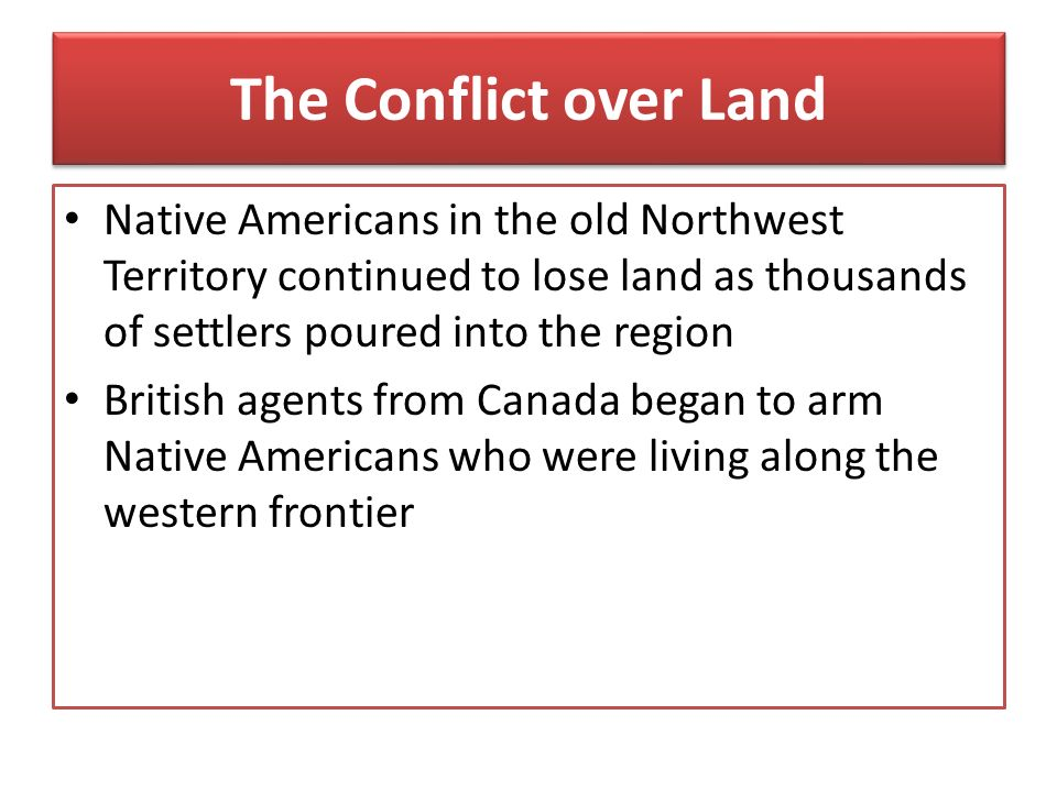 The Conflict over Land Native Americans in the old Northwest Territory continued to lose land as thousands of settlers poured into the region.