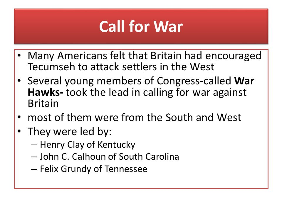 Call for War Many Americans felt that Britain had encouraged Tecumseh to attack settlers in the West.
