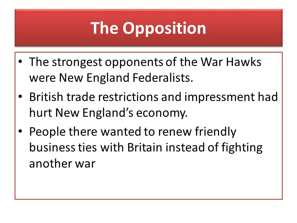 The Opposition The strongest opponents of the War Hawks were New England Federalists.