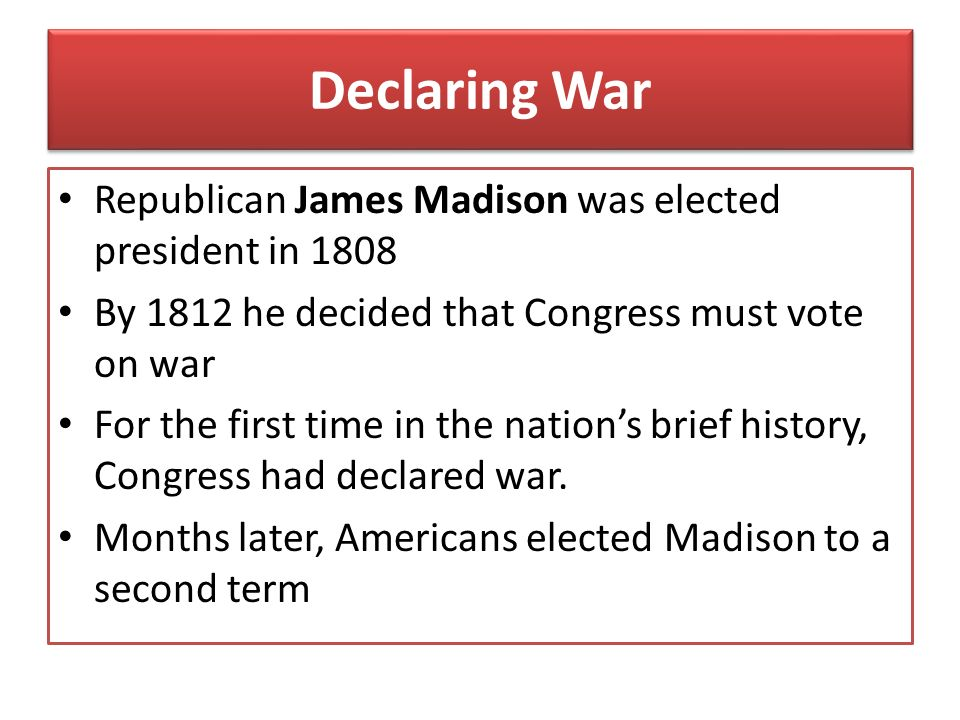 Declaring War Republican James Madison was elected president in 1808