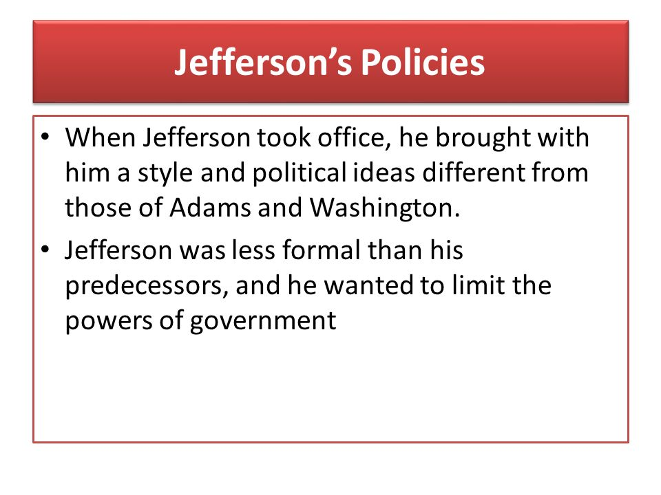 Jefferson's Policies When Jefferson took office, he brought with him a style and political ideas different from those of Adams and Washington.