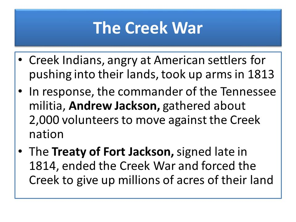 The Creek War Creek Indians, angry at American settlers for pushing into their lands, took up arms in