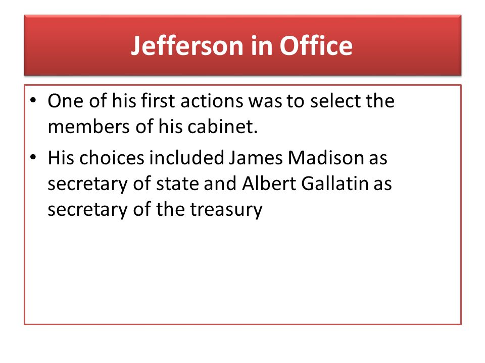 Jefferson in Office One of his first actions was to select the members of his cabinet.