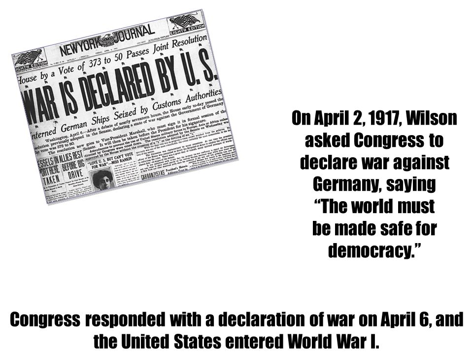 On April 2, 1917, Wilson asked Congress to declare war against Germany, saying The world must be made safe for democracy.