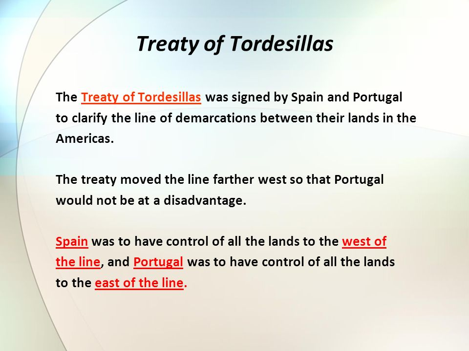 Treaty of Tordesillas The Treaty of Tordesillas was signed by Spain and Portugal. to clarify the line of demarcations between their lands in the.