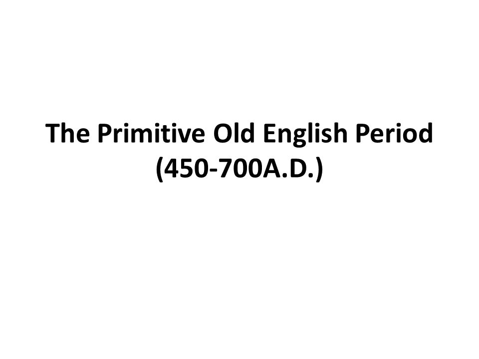 The Primitive Old English Period ( A D )