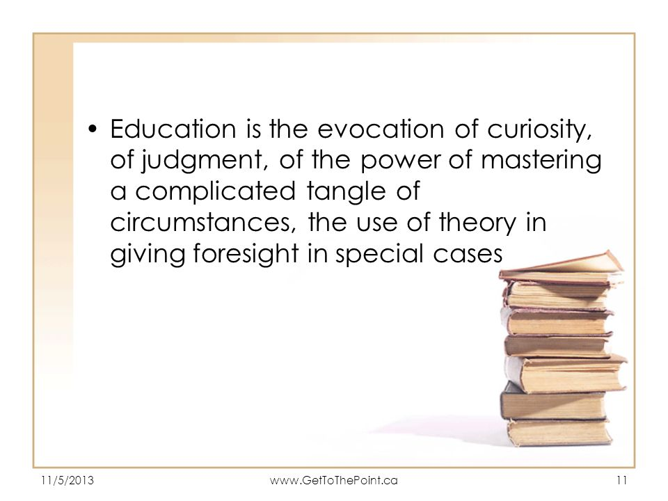 Education is the evocation of curiosity, of judgment, of the power of mastering a complicated tangle of circumstances, the use of theory in giving foresight in special cases