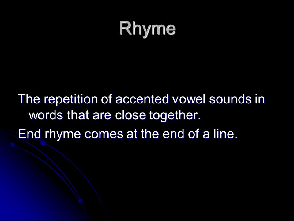 Rhyme The repetition of accented vowel sounds in words that are close together.