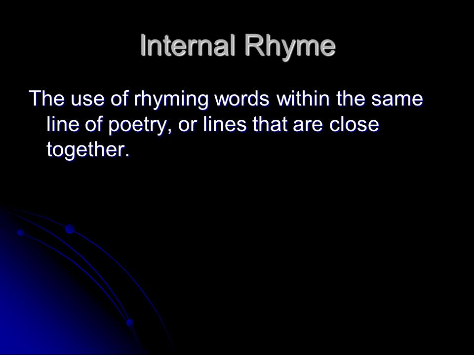 Internal Rhyme The use of rhyming words within the same line of poetry, or lines that are close together.