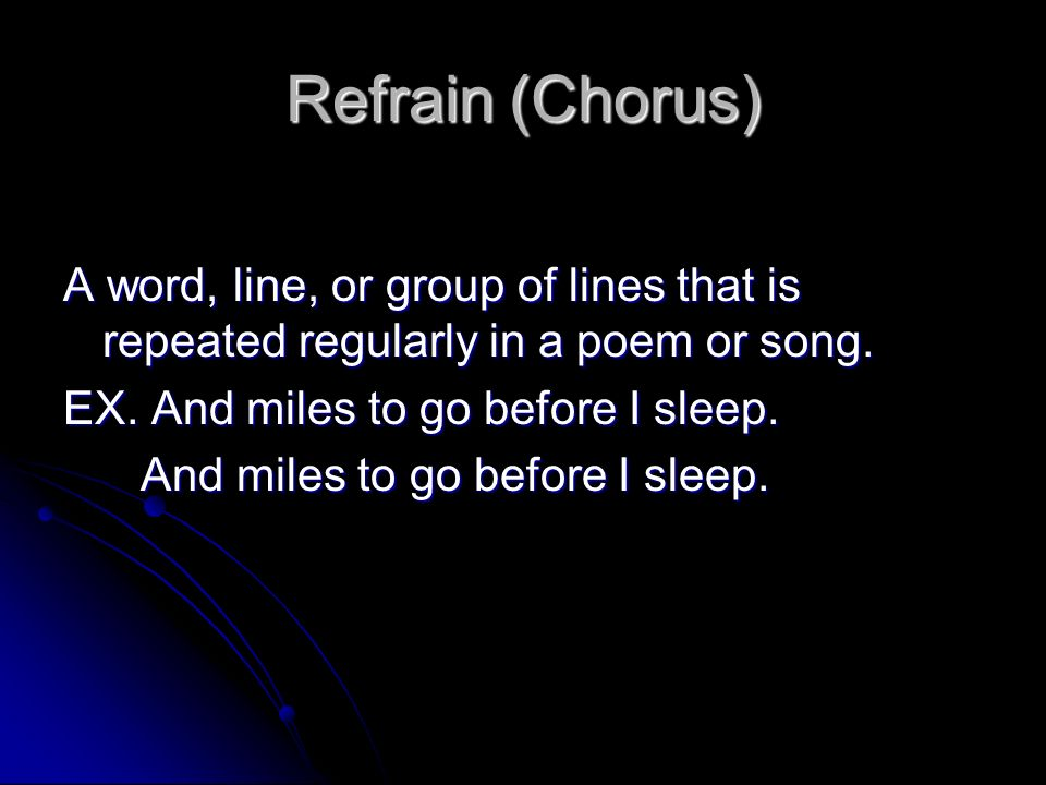Refrain (Chorus) A word, line, or group of lines that is repeated regularly in a poem or song. EX. And miles to go before I sleep.