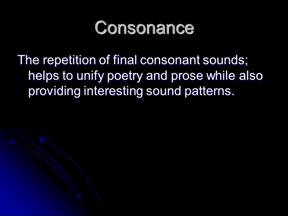 Consonance The repetition of final consonant sounds; helps to unify poetry and prose while also providing interesting sound patterns.