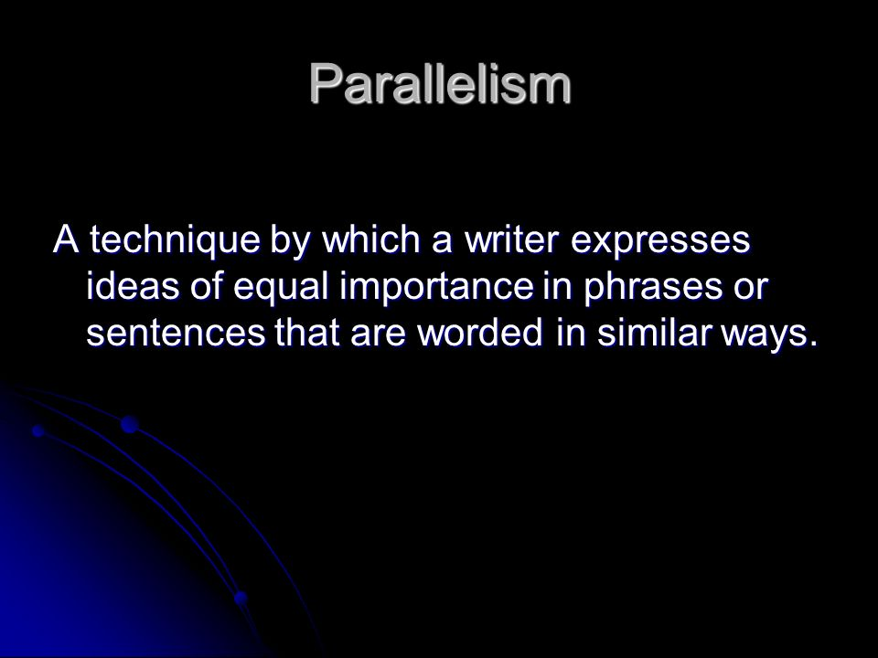 Parallelism A technique by which a writer expresses ideas of equal importance in phrases or sentences that are worded in similar ways.