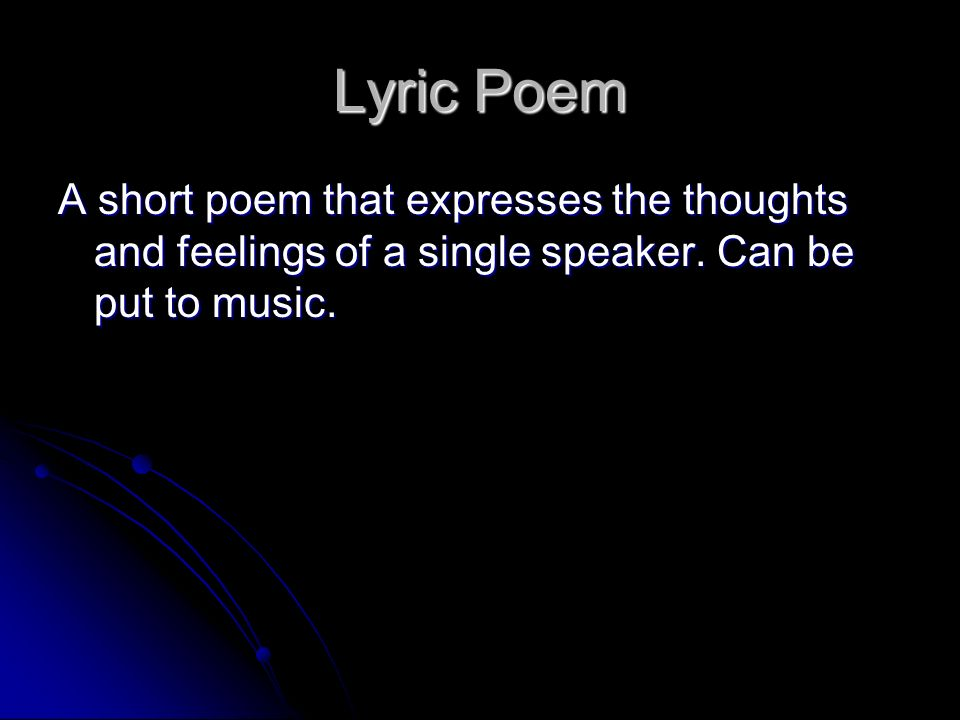 Lyric Poem A short poem that expresses the thoughts and feelings of a single speaker.