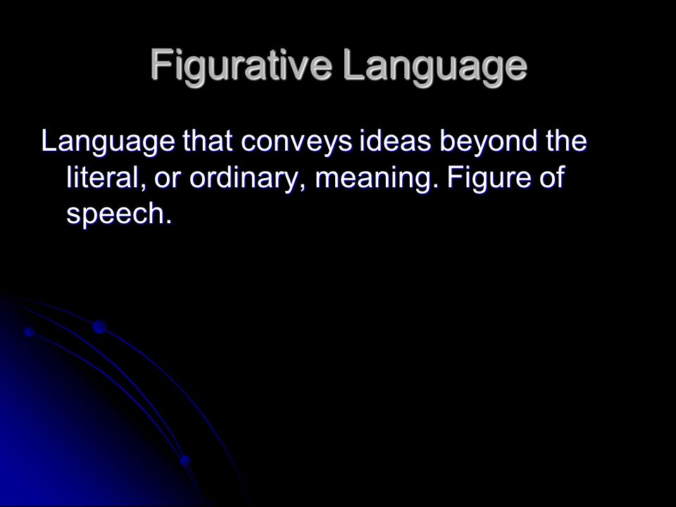 Figurative Language Language that conveys ideas beyond the literal, or ordinary, meaning.