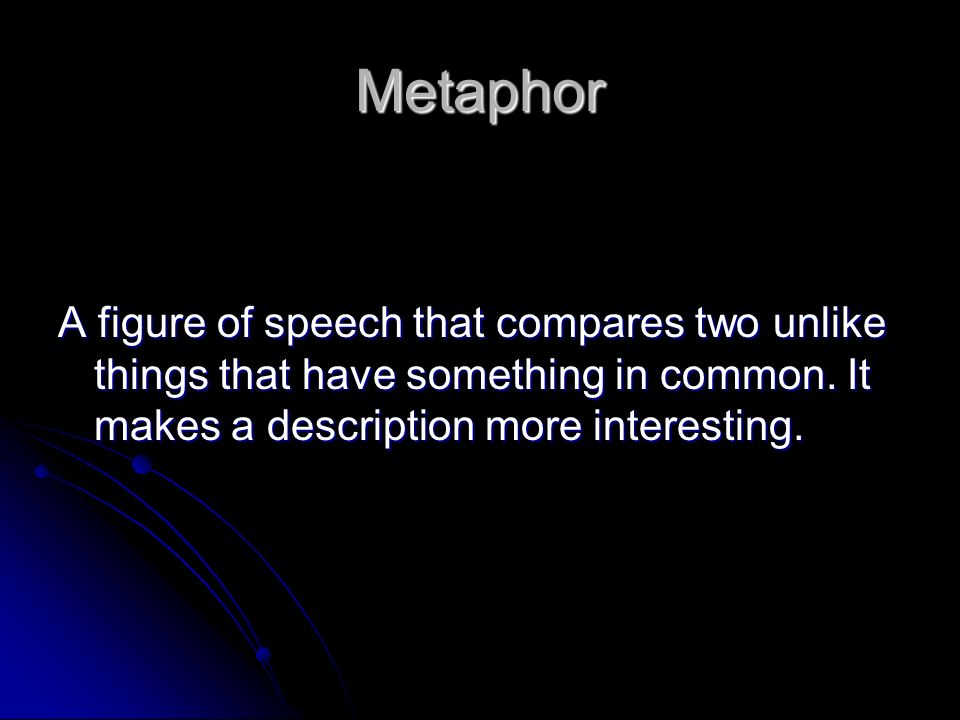 Metaphor A figure of speech that compares two unlike things that have something in common.