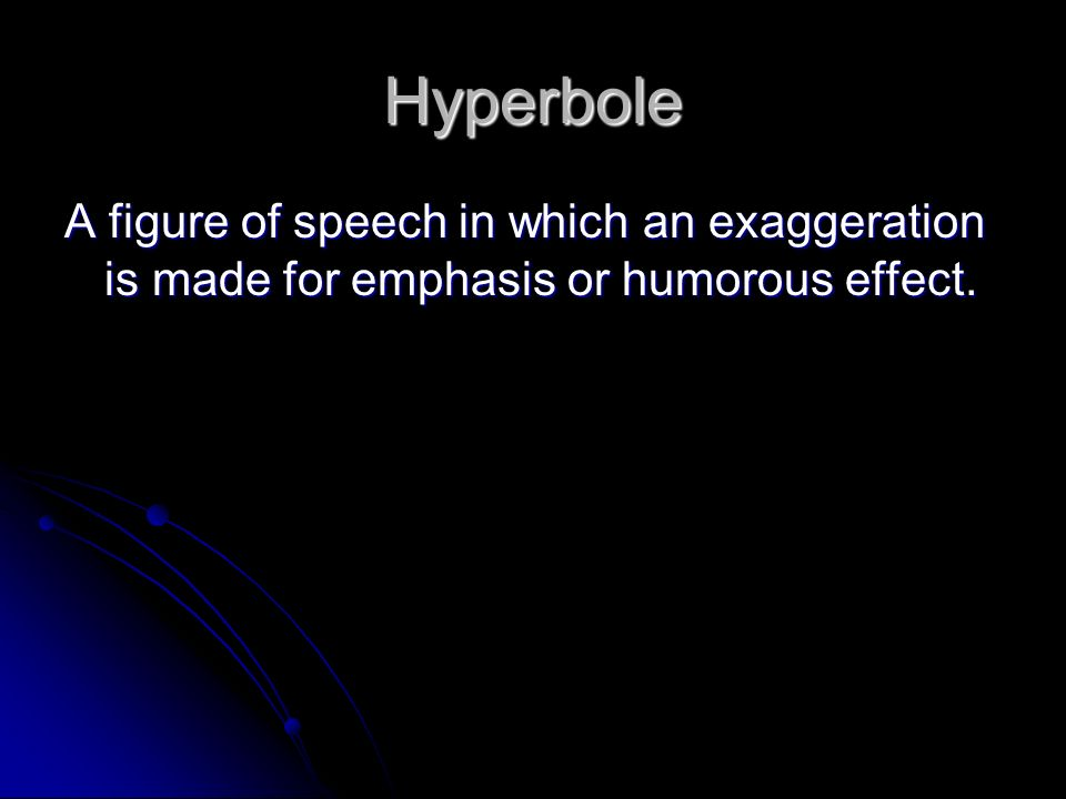 Hyperbole A figure of speech in which an exaggeration is made for emphasis or humorous effect.