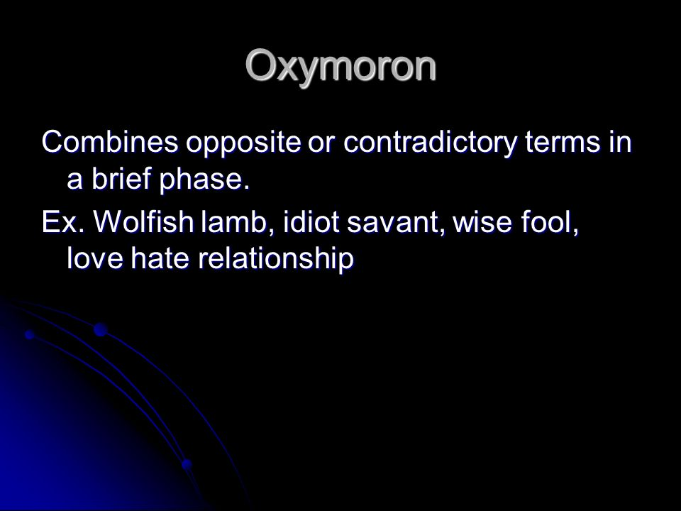 Oxymoron Combines opposite or contradictory terms in a brief phase.