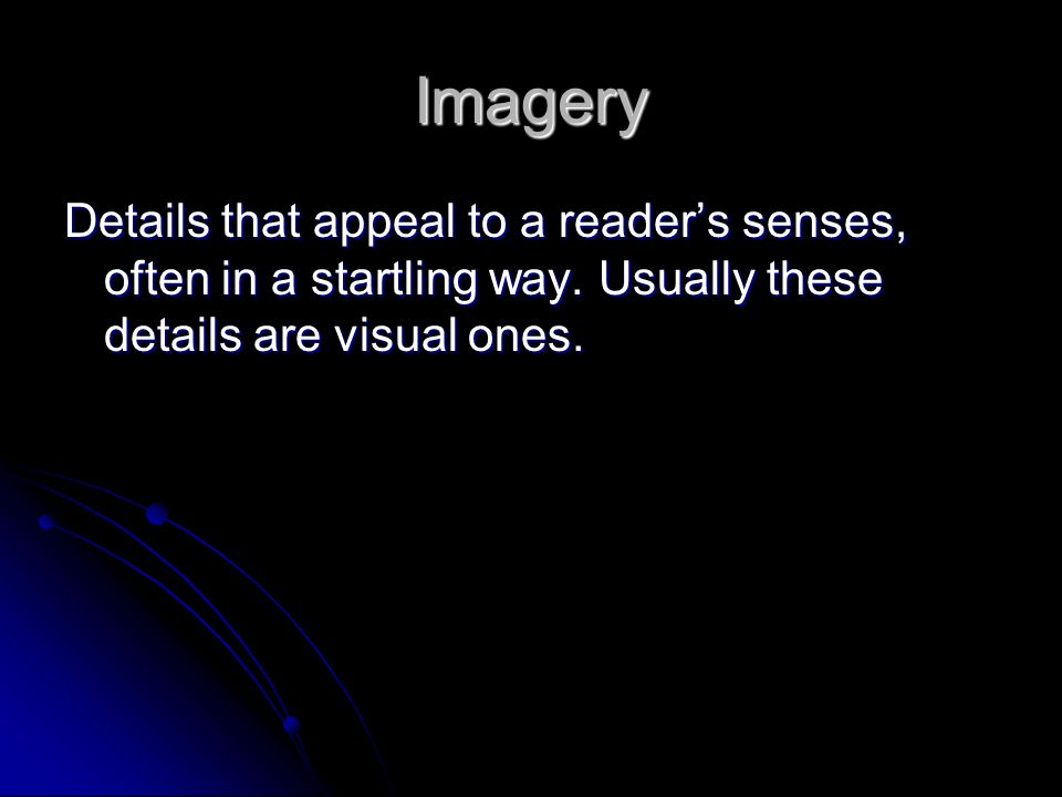 Imagery Details that appeal to a reader's senses, often in a startling way.