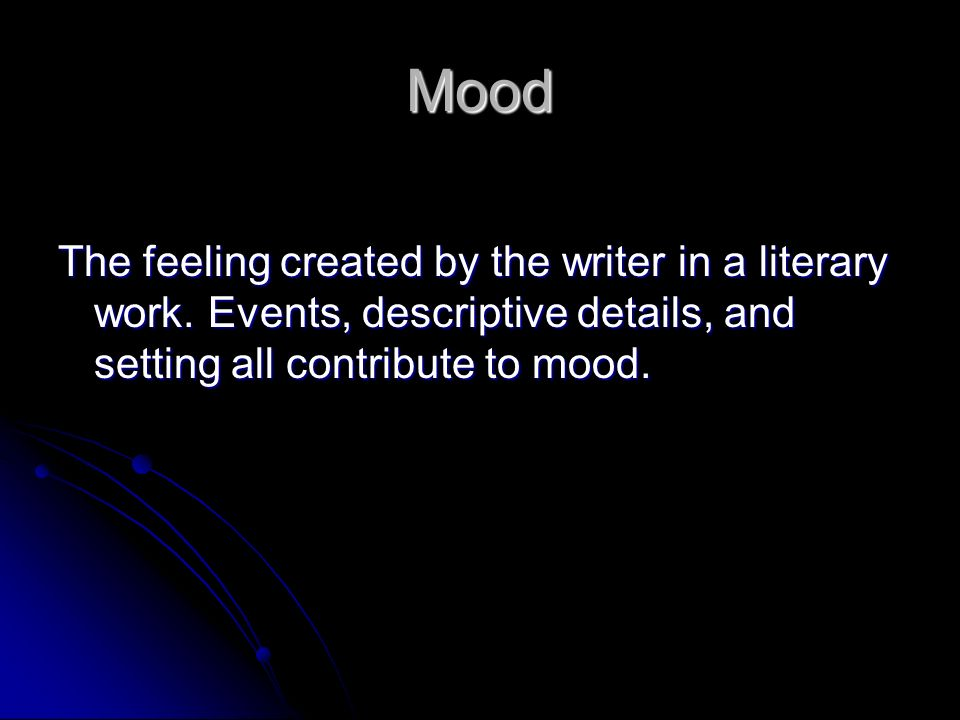 Mood The feeling created by the writer in a literary work.