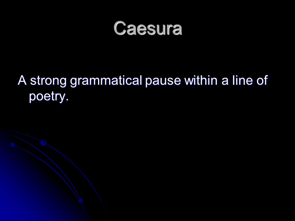 Caesura A strong grammatical pause within a line of poetry.