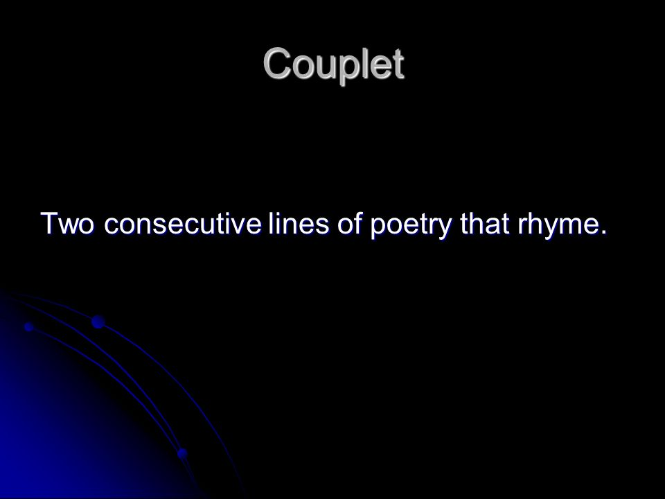 Couplet Two consecutive lines of poetry that rhyme.