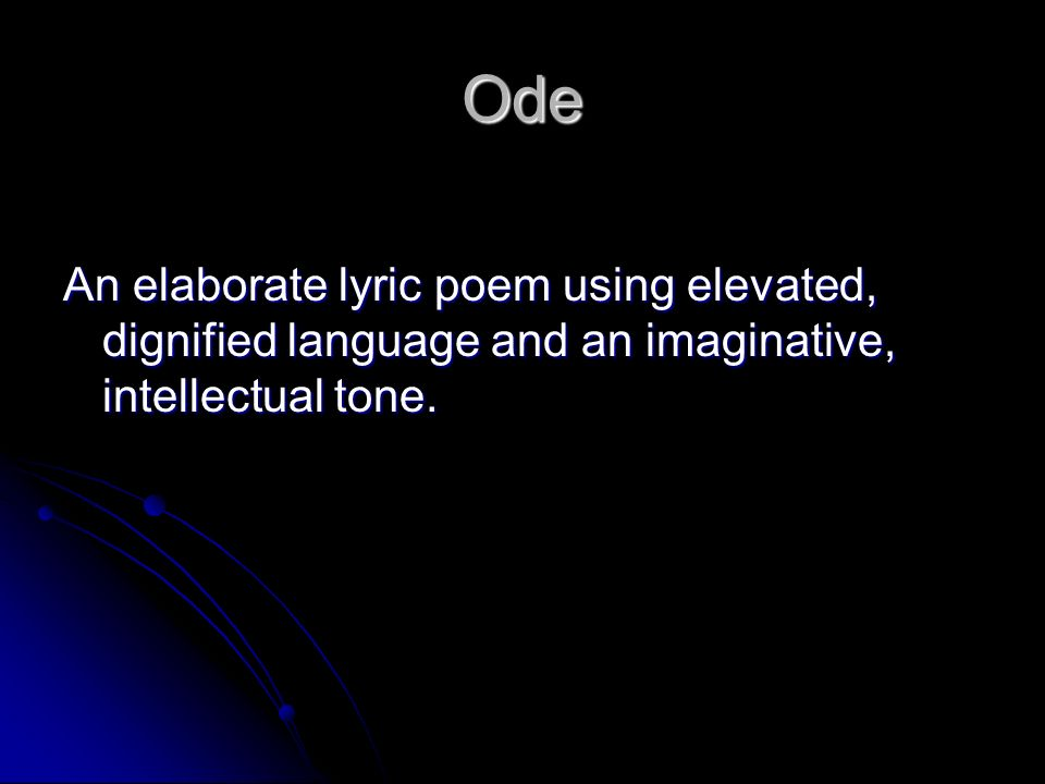Ode An elaborate lyric poem using elevated, dignified language and an imaginative, intellectual tone.