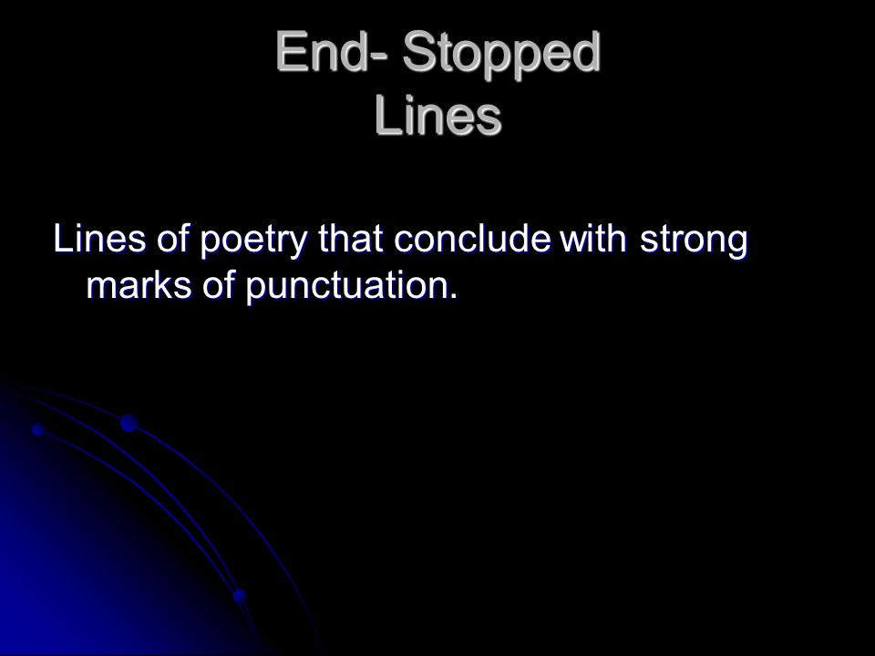 End- Stopped Lines Lines of poetry that conclude with strong marks of punctuation.