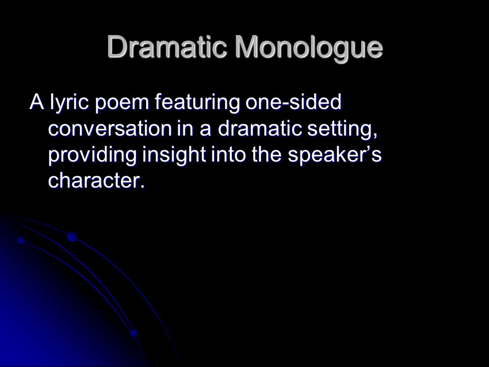 Dramatic Monologue A lyric poem featuring one-sided conversation in a dramatic setting, providing insight into the speaker's character.