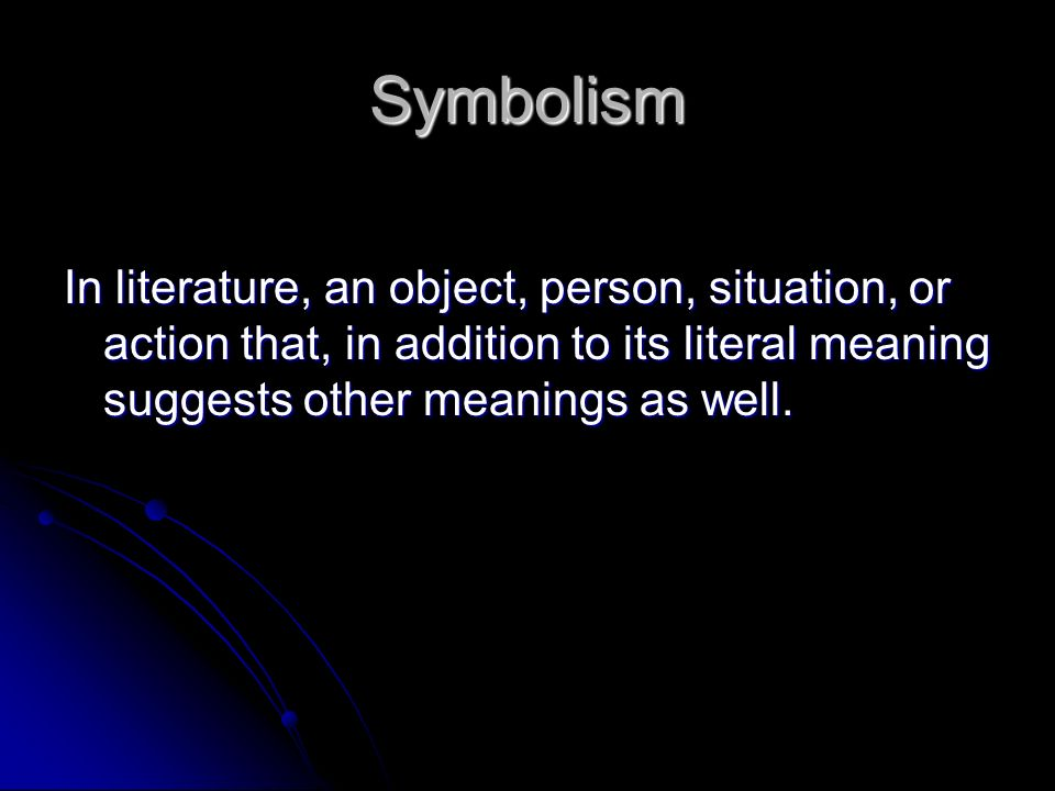 Symbolism In literature, an object, person, situation, or action that, in addition to its literal meaning suggests other meanings as well.