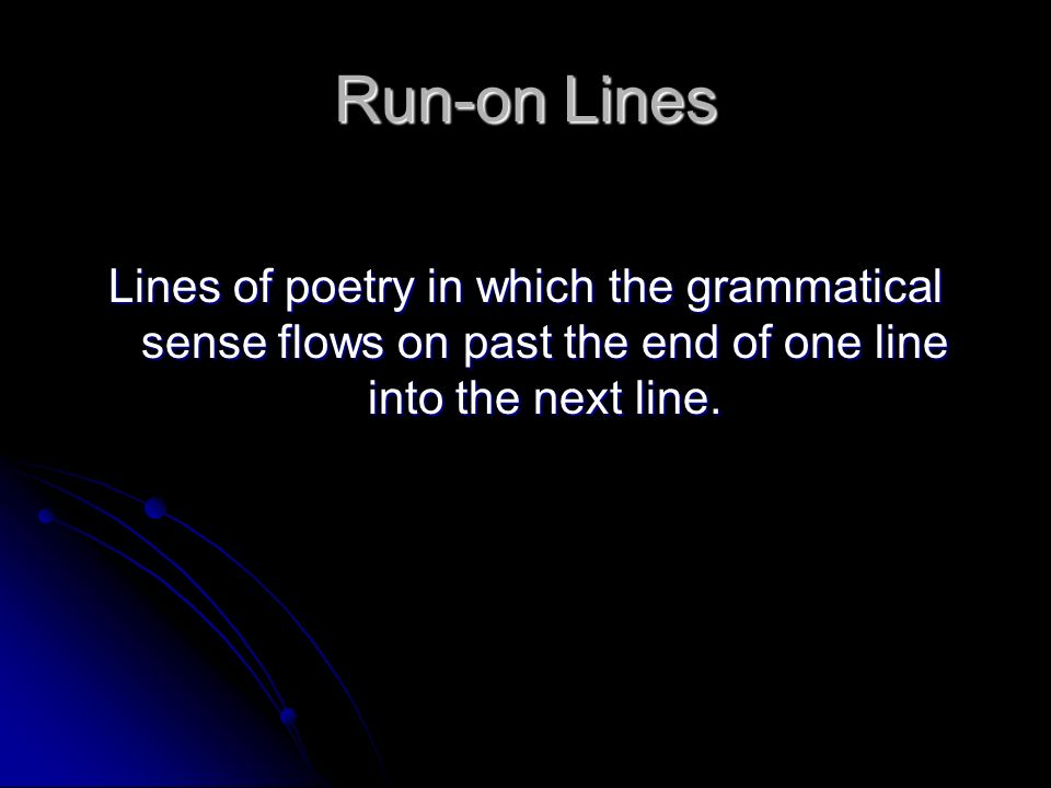 Run-on Lines Lines of poetry in which the grammatical sense flows on past the end of one line into the next line.