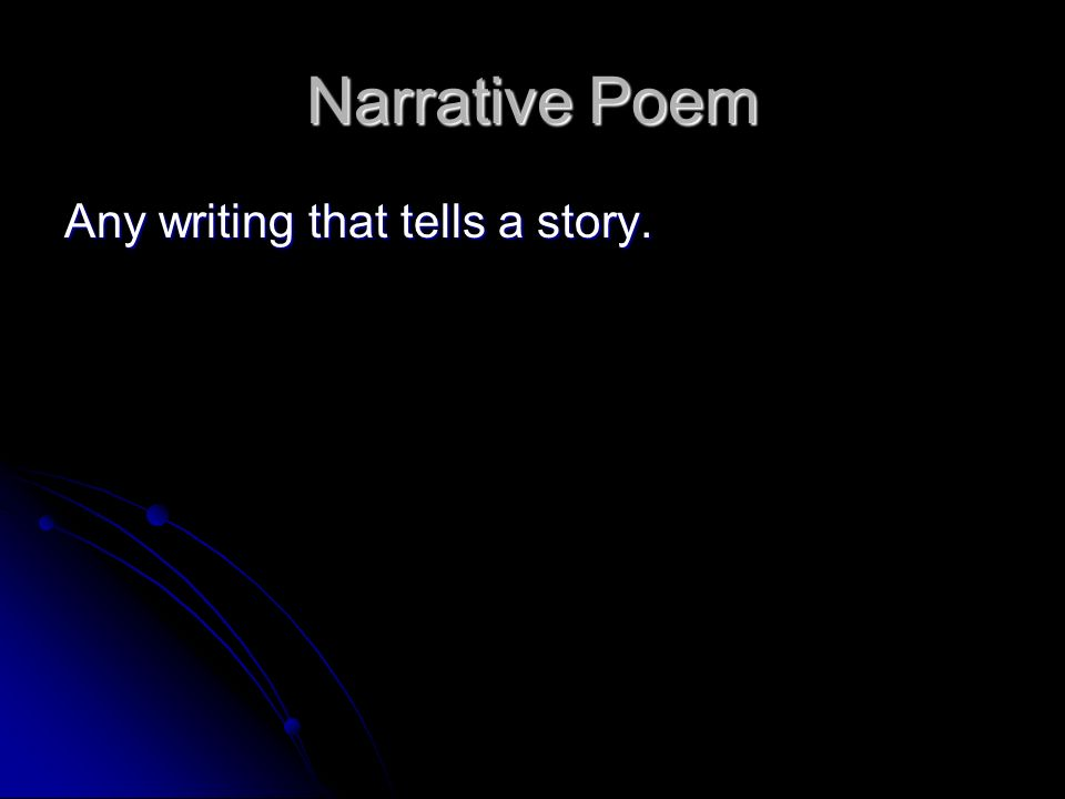 Narrative Poem Any writing that tells a story.