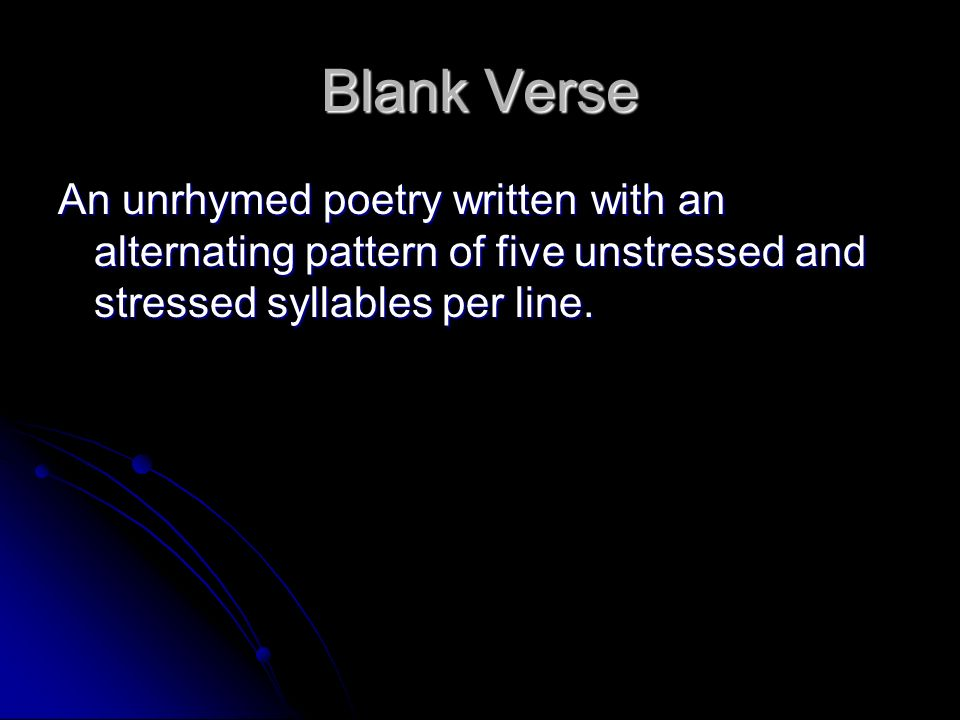 Blank Verse An unrhymed poetry written with an alternating pattern of five unstressed and stressed syllables per line.