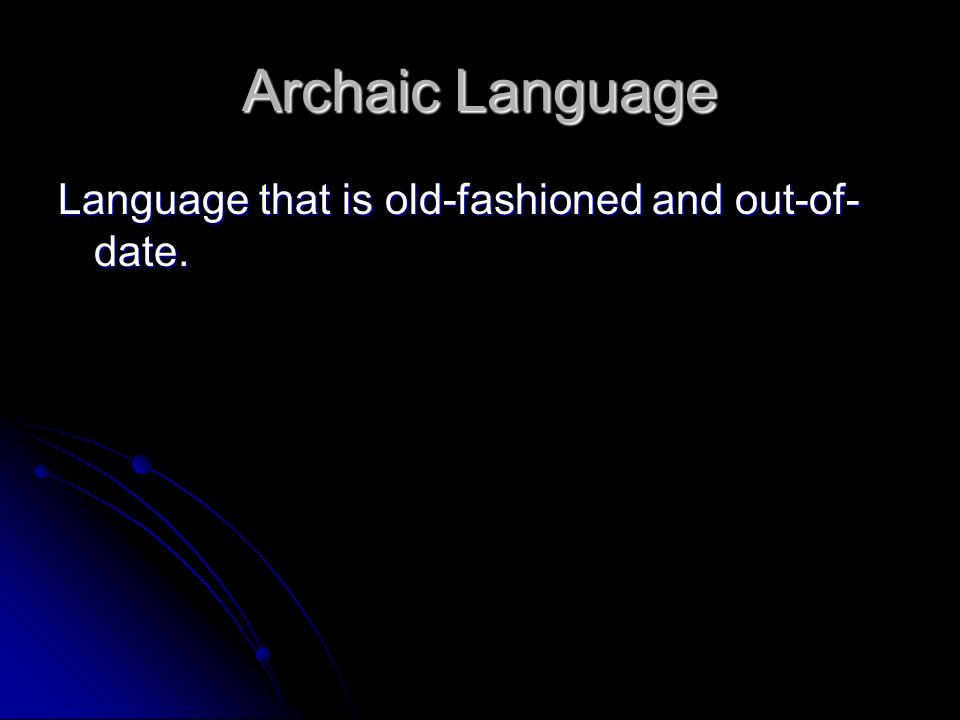 Archaic Language Language that is old-fashioned and out-of-date.