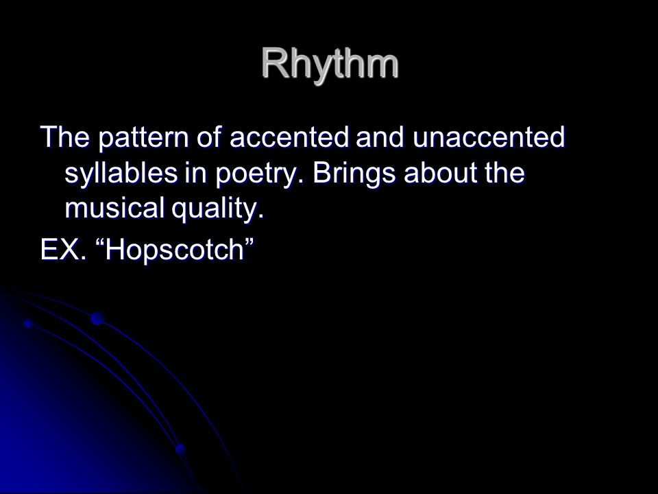 Rhythm The pattern of accented and unaccented syllables in poetry. Brings about the musical quality.