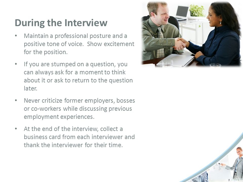 During the Interview Maintain a professional posture and a positive tone of voice. Show excitement for the position.