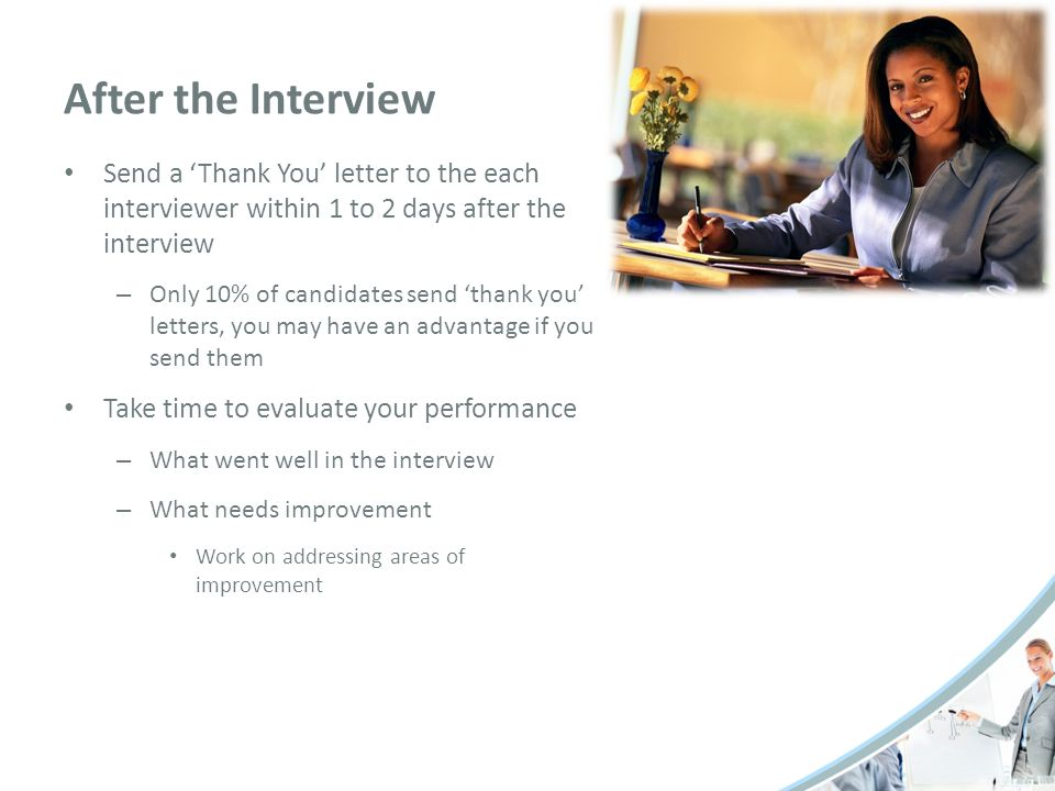 After the Interview Send a 'Thank You' letter to the each interviewer within 1 to 2 days after the interview.