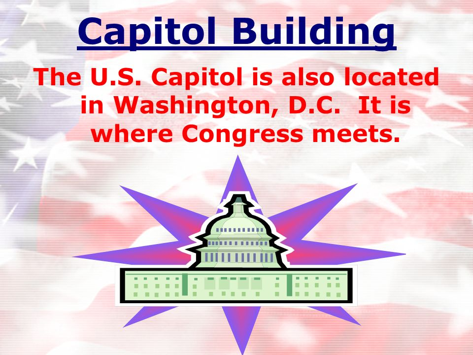 Capitol Building The U.S. Capitol is also located in Washington, D.C. It is where Congress meets.