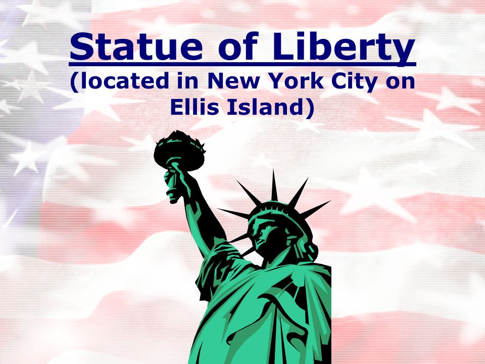 Statue of Liberty (located in New York City on Ellis Island)