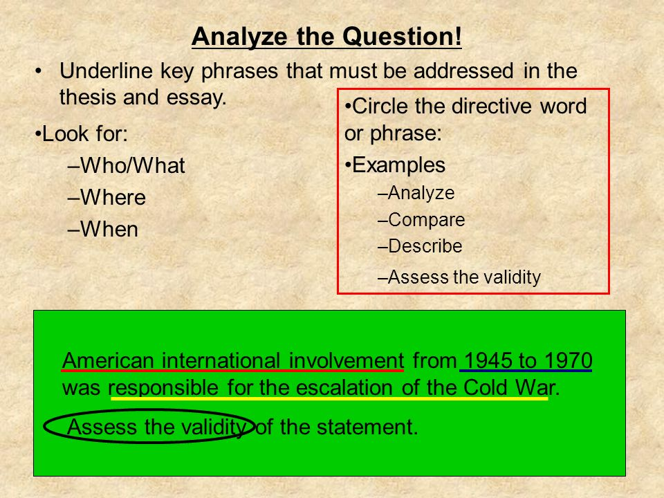 Analyze the Question! Underline key phrases that must be addressed in the thesis and essay. Circle the directive word or phrase: