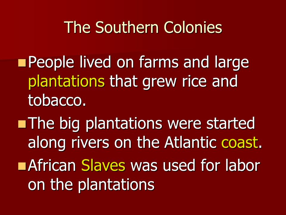 The Southern Colonies People lived on farms and large plantations that grew rice and tobacco.