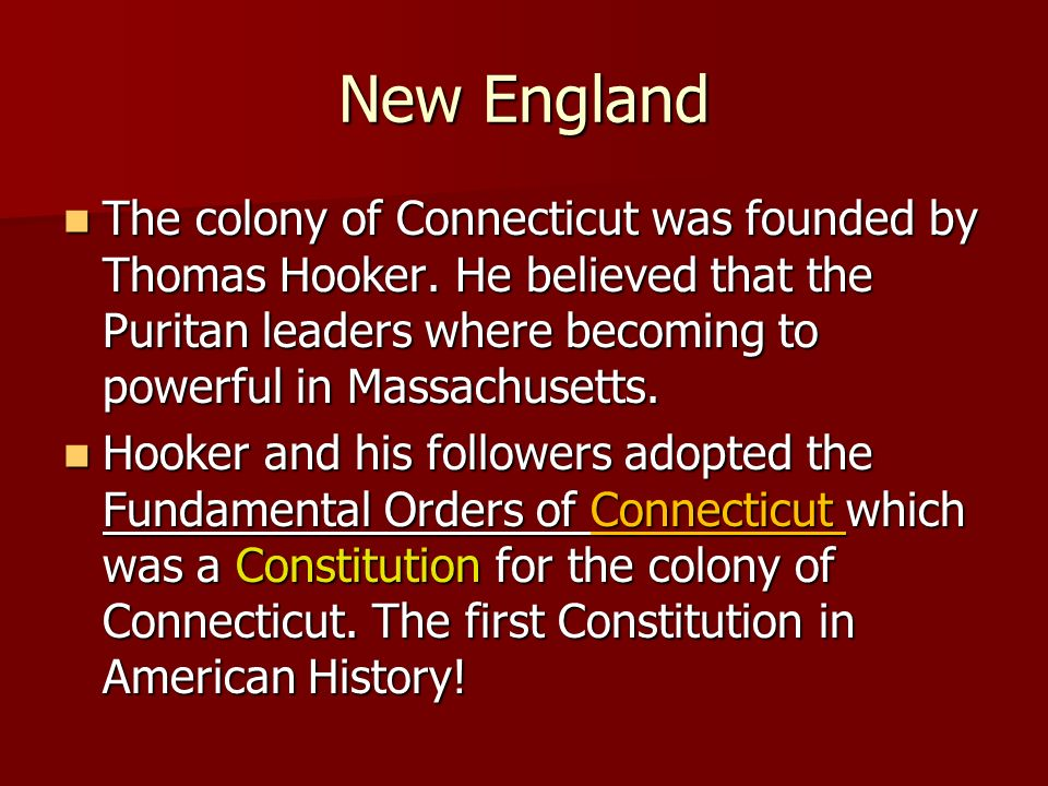 New England The colony of Connecticut was founded by Thomas Hooker. He believed that the Puritan leaders where becoming to powerful in Massachusetts.
