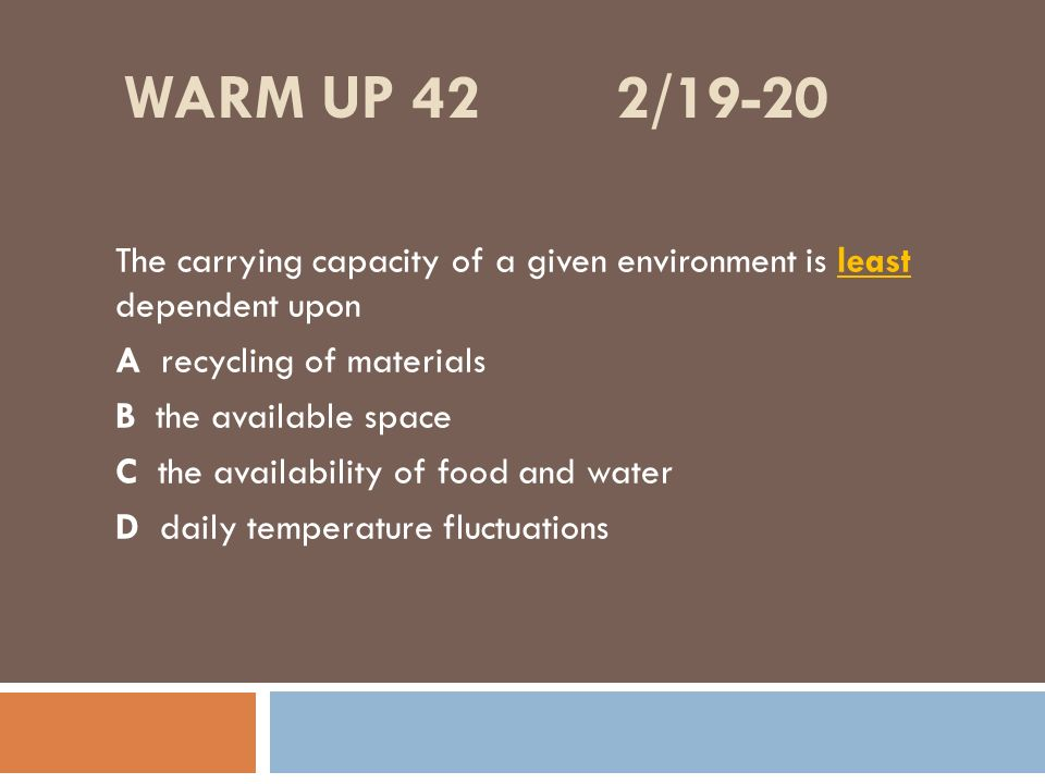 Warm up 42 2/19-20 The carrying capacity of a given environment is least dependent upon. A recycling of materials.