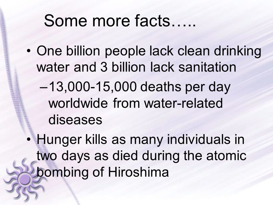 Some more facts….. One billion people lack clean drinking water and 3 billion lack sanitation.